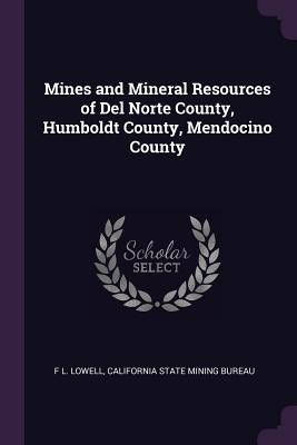 Mines and Mineral Resources of del Norte County, Humboldt County, Mendocino County - Lowell, F L, and California State Mining Bureau (Creator)