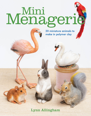 Mini Menagerie: 20 Miniature Animals to Make in Polymer Clay - Allingham, Lynn
