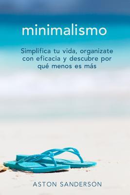 Minimalismo: Simplifica Tu Vida, Organizate Con Eficacia y Descubre Por Que Menos Es Mas Con Una Vida Minimalista - Sanderson, Aston