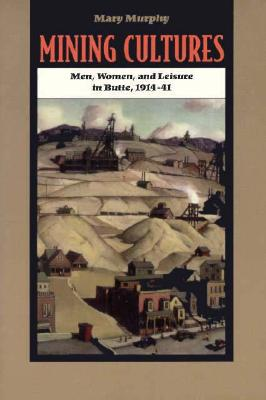 Mining Cultures: Gender, Work, and Leisure in Butte, 1914-41 - Murphy, Mary