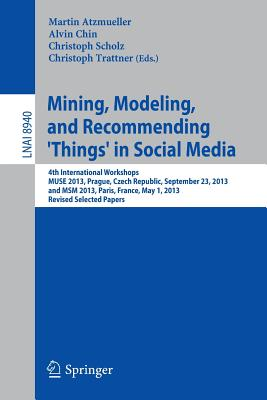 Mining, Modeling, and Recommending 'things' in Social Media: 4th International Workshops, Muse 2013, Prague, Czech Republic, September 23, 2013, and Msm 2013, Paris, France, May 1, 2013, Revised Selected Papers - Atzmueller, Martin (Editor), and Chin, Alvin (Editor), and Scholz, Christoph (Editor)
