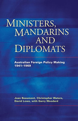 Ministers, Mandarins and Diplomats: Australian Foreign Policy Making, 1941-1969 - Beaumont, Joan, and Lowe, David, Dr., and Waters, Christopher
