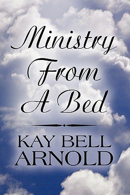 Ministry from a Bed - Arnold, Kay Bell