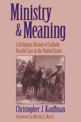 Ministry & Meaning: A Religious History of Catholic Health Care in the United States - Kauffman, Christopher J, and Marty, Martin E