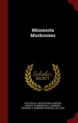 Minnesota Mushrooms - Geological and Natural History Survey of (Creator), and Clements, Frederic E 1874-1945