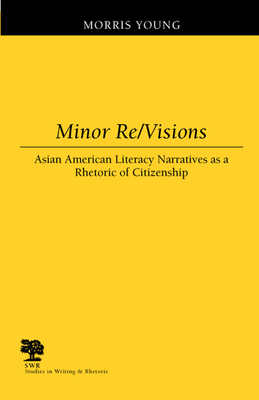 Minor Re/Visions: Asian American Literacy Narratives as a Rhetoric of Citizenship - Young, Morris