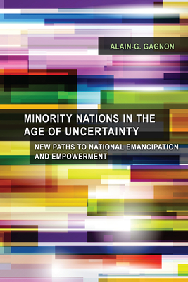 Minority Nations in the Age of Uncertainty: New Paths to National Emancipation and Empowerment - Gagnon, Alain-G