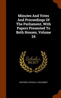 Minutes and Votes and Proceedings of the Parliament, with Papers Presented to Both Houses, Volume 24 - Parliament, Western Australia