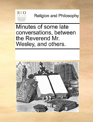 Minutes of Some Late Conversations, Between the Reverend Mr. Wesley, and Others. - Multiple Contributors