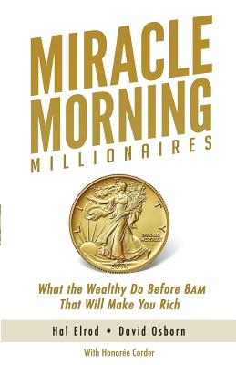 Miracle Morning Millionaires: What the Wealthy Do Before 8AM That Will Make You Rich - Osborn, David, and Corder, Honoree, and Elrod, Hal