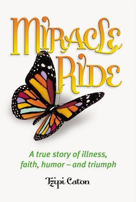 Miracle Ride: A True Story of Illness, Faith, Humor - And Triumph - Caton, Tzipi