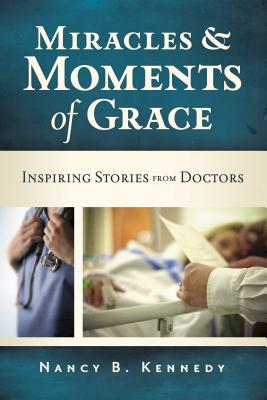Miracles & Moments of Grace: Inspiring Stories from Doctors - Kennedy, Nancy B
