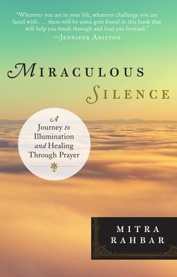 Miraculous Silence: A Journey to Illumination and Healing Through Prayer - Rahbar, Mitra