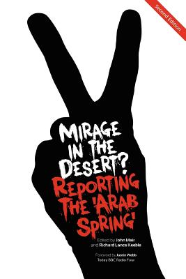 Mirage in the Desert? Reporting the 'Arab Spring' - Mair, John (Editor), and Keeble, Richard Lance (Editor)
