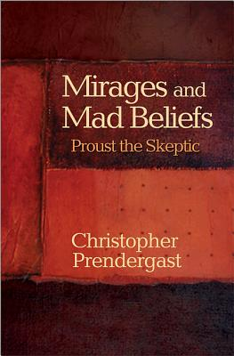 Mirages and Mad Beliefs: Proust the Skeptic - Prendergast, Christopher