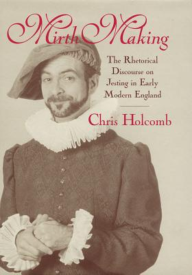 Mirth Making: The Rhetorical Discourse on Jesting in Early Modern England - Holcomb, Chris