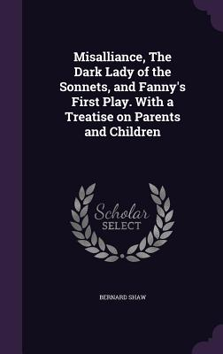Misalliance, the Dark Lady of the Sonnets, and Fanny's First Play. with a Treatise on Parents and Children - Shaw, Bernard