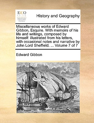 Miscellaneous Works of Edward Gibbon, Esquire. with Memoirs of His Life and Writings, Composed by Himself: Illustrated from His Letters, with Occasional Notes and Narrative by John Lord Sheffield. ... Volume 7 of 7 - Gibbon, Edward