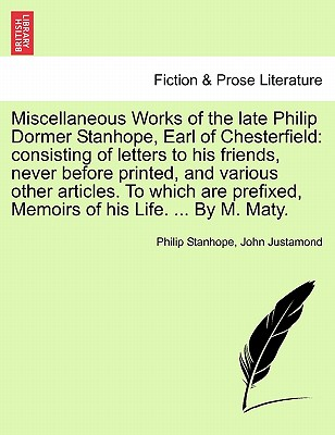Miscellaneous Works of the Late Philip Dormer Stanhope, Earl of Chesterfield: Consisting of Letters to His Friends, Never Before Printed, and Various Other Articles. to Which Are Prefixed, Memoirs of His Life. ... by M. Maty. Vol. I. - Stanhope, Philip, and Justamond, John