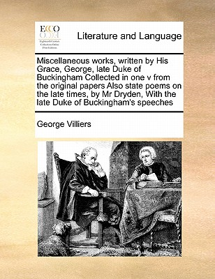 Miscellaneous Works, Written by His Grace, George, Late Duke of Buckingham Collected in One V from the Original Papers Also State Poems on the Late Times, by MR Dryden, with the Late Duke of Buckingham's Speeches - Villiers, George