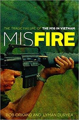 Misfire: The Tragic Failure of the M16 in Vietnam - Orkand, Bob, and Duryea, Lyman