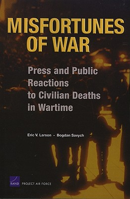 Misfortunes of War: Press and Public Reactions to Civilian Deaths in Wartime - Larson, Eric V, and Savych, Bogdan