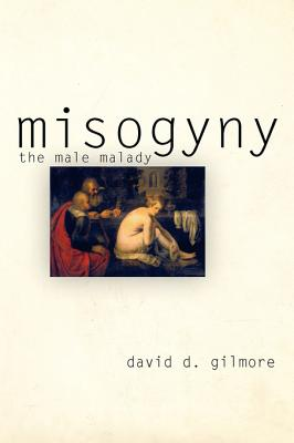 Misogyny: The Male Malady - Gilmore, David D, Professor