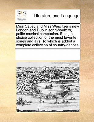 Miss Catley and Miss Weiwitzer's New London and Dublin Song-Book: Or, Polite Musical Companion. Being a Choice Collection of the Most Favorite Songs and Airs, to Which Is Added a Complete Collection of Country-Dances: - Multiple Contributors