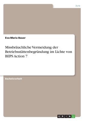 Missbrauchliche Vermeidung Der Betriebsstattenbegrundung Im Lichte Von Beps Action 7 - Bauer, Eva-Maria