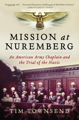 Mission at Nuremberg: An American Army Chaplain and the Trial of the Nazis - Townsend, Tim