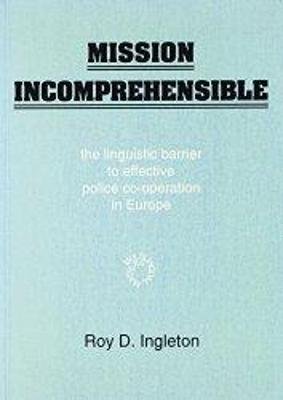 Mission Incomprehensible: The Linguistic Barrier to Effective Police Co-Operation in Europe - Ingleton, Roy