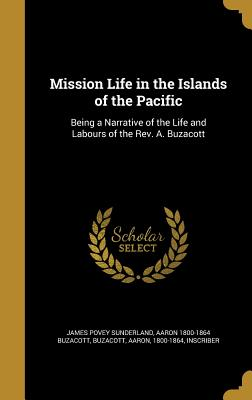 Mission Life in the Islands of the Pacific: Being a Narrative of the Life and Labours of the REV. A. Buzacott - Sunderland, James Povey, and Buzacott, Aaron 1800-1864 (Creator)