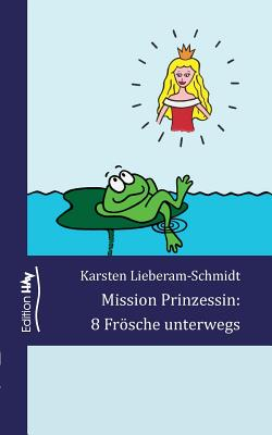 Mission Prinzessin: 8 Frosche Unterwegs - Lieberam-Schmidt, Karsten
