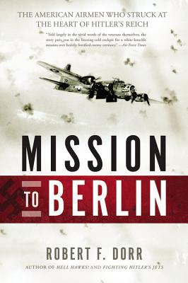 Mission to Berlin: The American Airmen Who Struck the Heart of Hitler's Reich - Dorr, Robert F