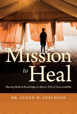 Mission to Heal: Sharing Medical Knowledge at Africa's Pole of Inaccessibility - Geelhoed, Glenn W