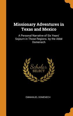 Missionary Adventures in Texas and Mexico: A Personal Narrative of Six Years' Sojourn in Those Regions. by the Abbé Domenech - Domenech, Emmanuel