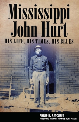 Mississippi John Hurt: His Life, His Times, His Blues - Ratcliffe, Philip R, and Wright, Mary Frances Hurt (Foreword by)