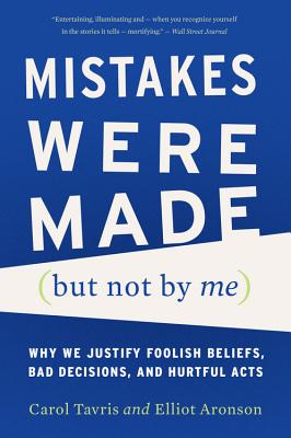 Mistakes Were Made (But Not by Me): Why We Justify Foolish Beliefs, Bad Decisions, and Hurtful Acts - Tavris, Carol, PhD, and Aronson, Elliot