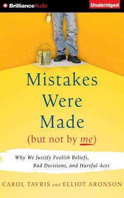Mistakes Were Made (But Not by Me): Why We Justify Foolish Beliefs, Bad Decisions, and Hurtful Acts - Tavris, Carol, PhD, and Aronson, Elliot, and Mercant, Marsha (Read by)