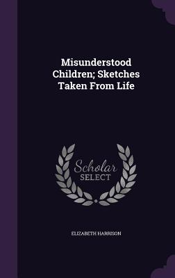 Misunderstood Children; Sketches Taken from Life - Harrison, Elizabeth