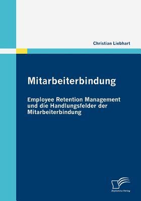 Mitarbeiterbindung: Employee Retention Management Und Die Handlungsfelder Der Mitarbeiterbindung - Liebhart, Christian