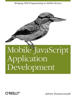 Mobile JavaScript Application Development: Bringing Web Programming to Mobile Devices - Kosmaczewski, Adrian