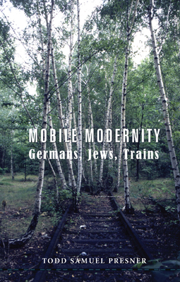 Mobile Modernity: Germans, Jews, Trains - Presner, Todd Samuel