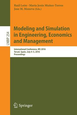 Modeling and Simulation in Engineering, Economics and Management: International Conference, MS 2016, Teruel, Spain, July 4-5, 2016, Proceedings - Leon, Raul (Editor)