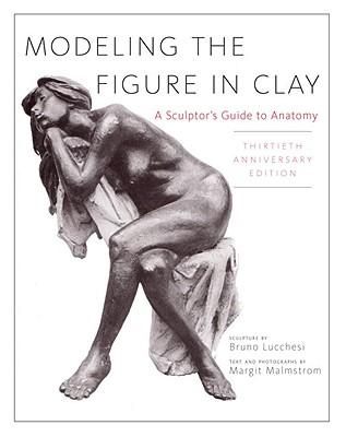Modeling the Figure in Clay, 30th Anniversary Edition: A Sculptor's Guide to Anatomy - Lucchesi, Bruno, and Malmstrom, Margit (Text by)