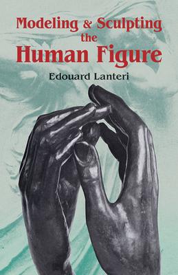 Modelling and Sculpting the Human Figure - Lanteri, Edouard
