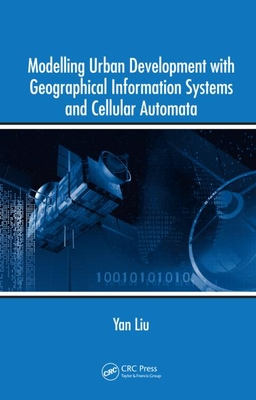 Modelling Urban Development with Geographical Information Systems and Cellular Automata - Liu, Yan