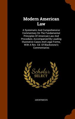 Modern American Law: A Systematic and Comprehensive Commentary on the Fundamental Principles of American Law and Procedure, Accompanied by Leading Illustrative Cases and Legal Forms, with a REV. Ed. of Blackstone's Commentaries - Anonymous