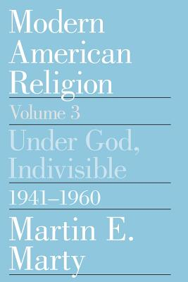 Modern American Religion, Volume 3: Under God, Indivisible, 1941-1960 - Marty, Martin E