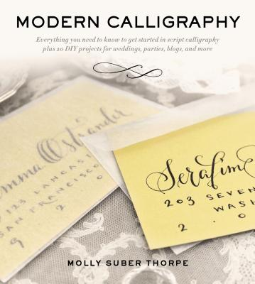 Modern Calligraphy: Everything You Need to Know to Get Started in Script Calligraphy - Suber Thorpe, Molly